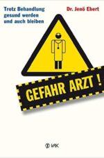 Gefahr Arzt!: Trotz Behandlung gesund werden und auch bleiben